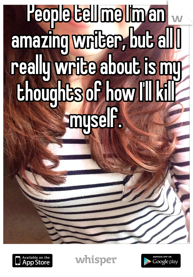 People tell me I'm an amazing writer, but all I really write about is my thoughts of how I'll kill myself.