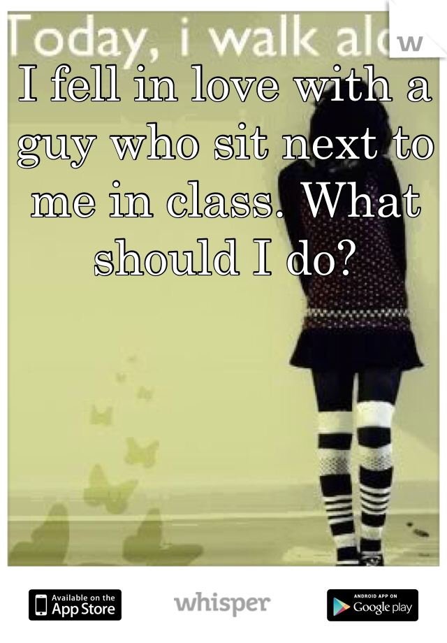 I fell in love with a guy who sit next to me in class. What should I do?