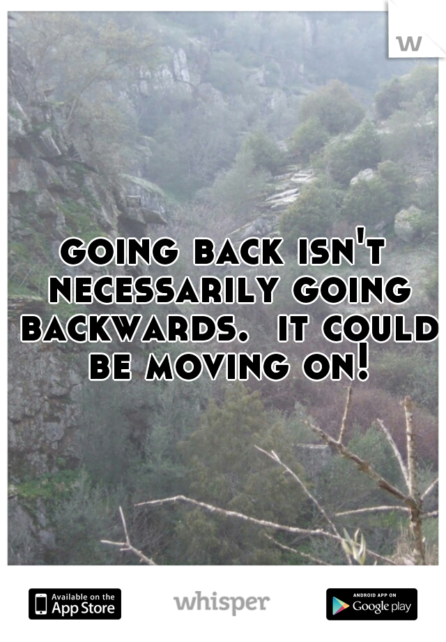 going back isn't necessarily going backwards.  it could be moving on!