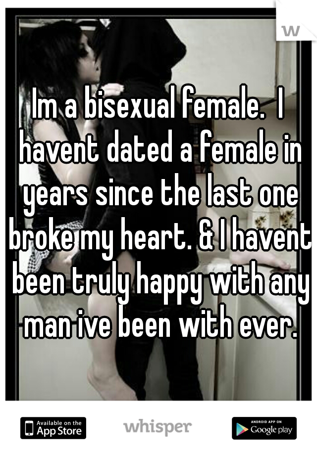 Im a bisexual female.  I havent dated a female in years since the last one broke my heart. & I havent been truly happy with any man ive been with ever.