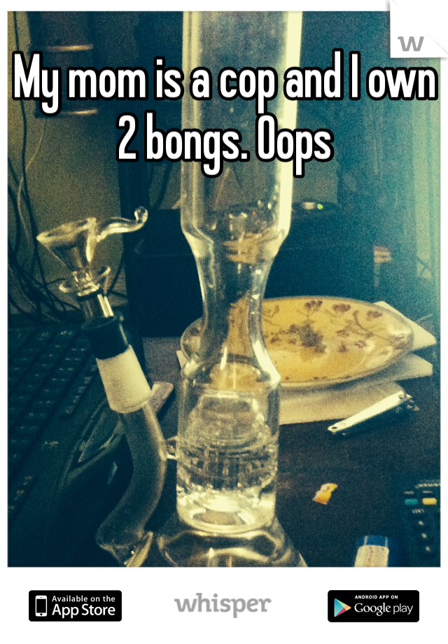 My mom is a cop and I own 2 bongs. Oops