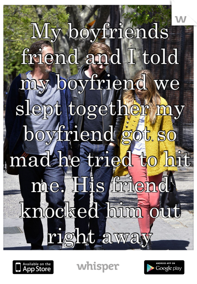 My boyfriends friend and I told my boyfriend we slept together my boyfriend got so mad he tried to hit me. His friend knocked him out right away