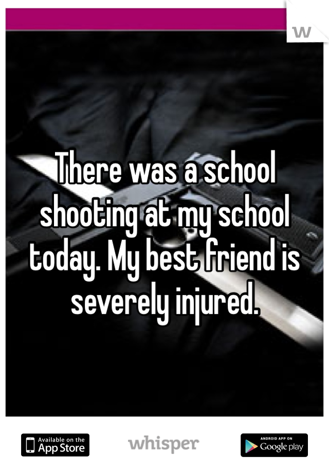 There was a school shooting at my school today. My best friend is severely injured.
