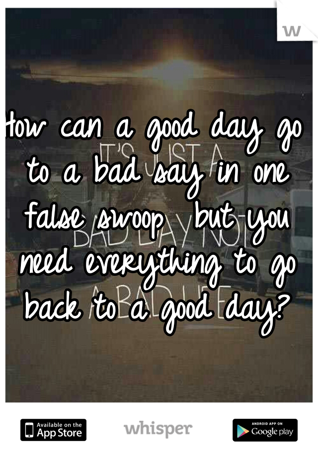 How can a good day go to a bad say in one false swoop  but you need everything to go back to a good day?