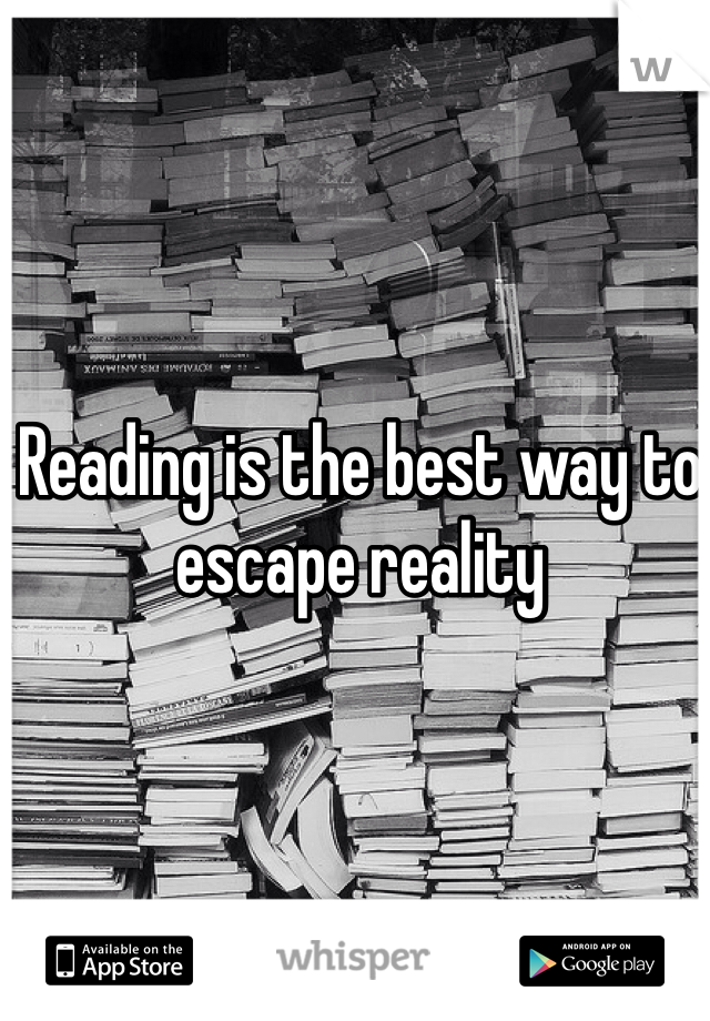 Reading is the best way to escape reality