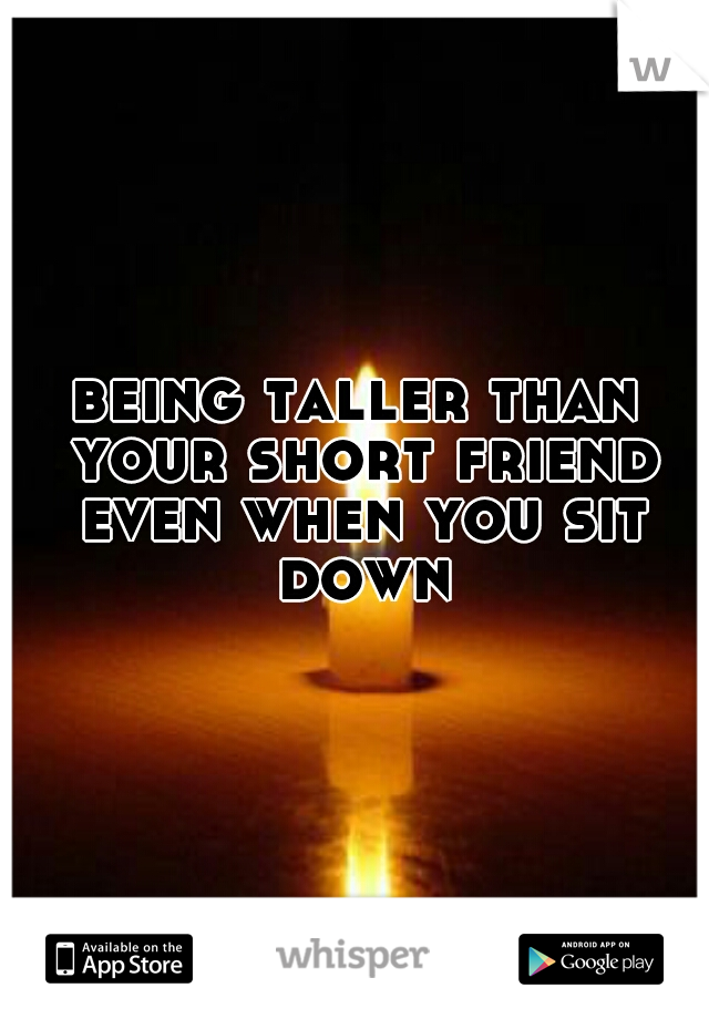 being taller than your short friend even when you sit down