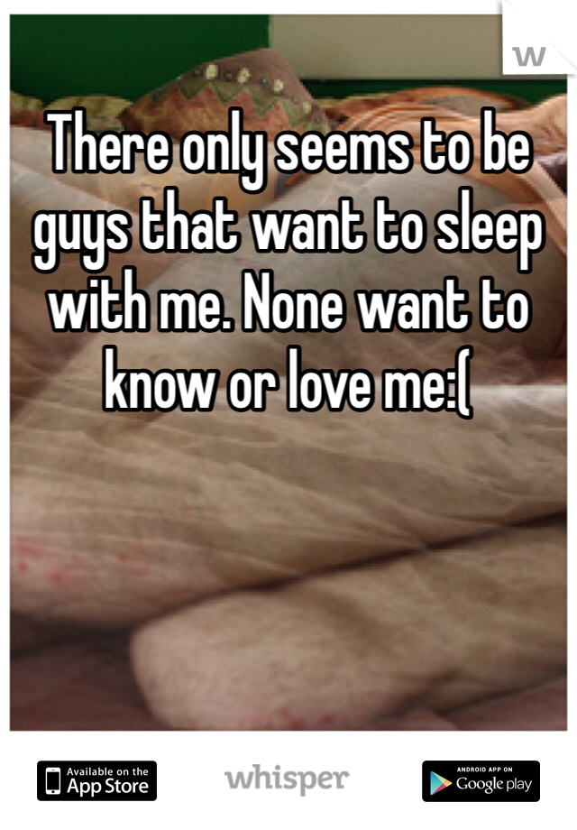 There only seems to be guys that want to sleep with me. None want to know or love me:(