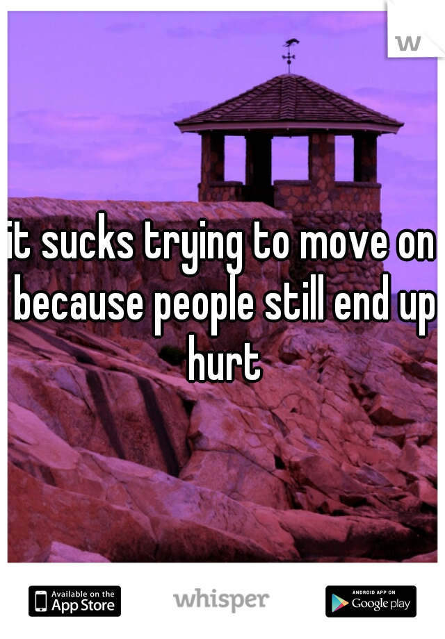 it sucks trying to move on because people still end up hurt
