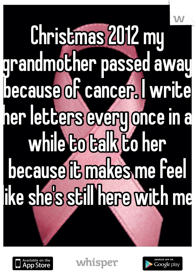Christmas 2012 my grandmother passed away because of cancer. I write her letters every once in a while to talk to her because it makes me feel like she's still here with me