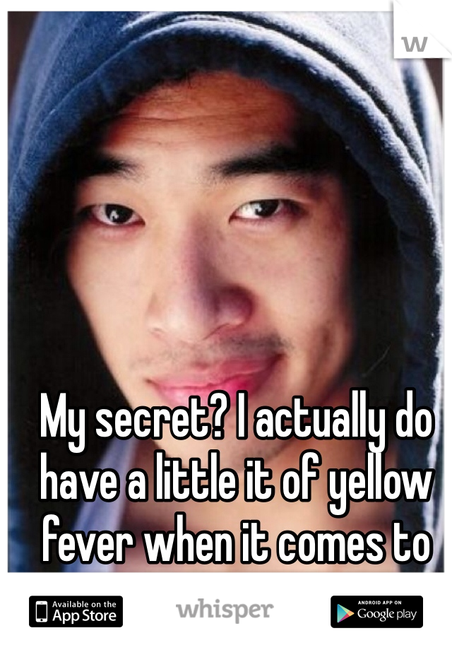 My secret? I actually do have a little it of yellow fever when it comes to guys :/