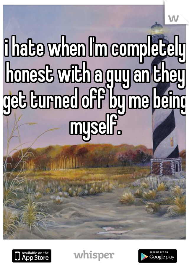 i hate when I'm completely honest with a guy an they get turned off by me being myself.