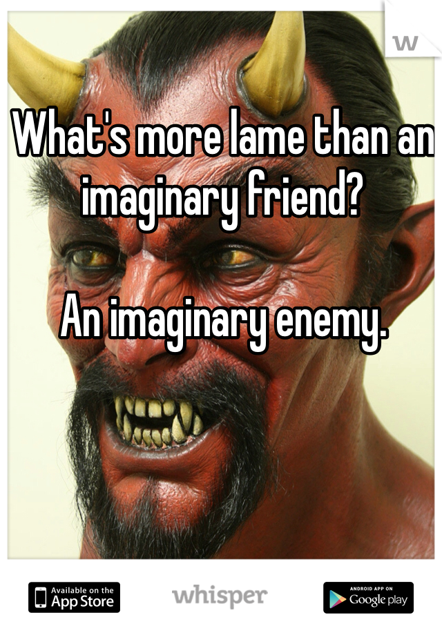What's more lame than an imaginary friend?  An imaginary enemy.