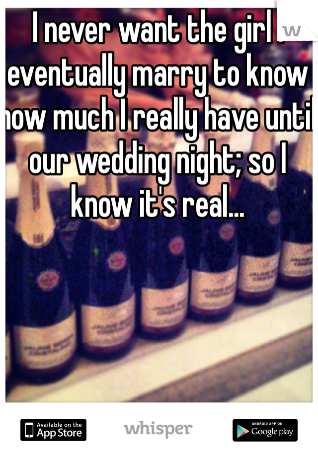 I never want the girl I eventually marry to know how much I really have until our wedding night; so I know it's real...