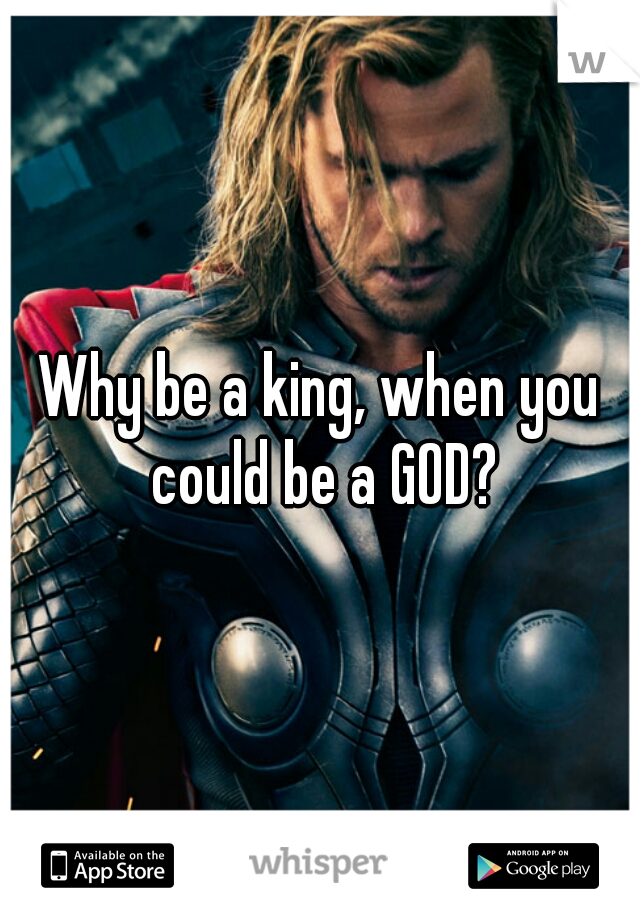 Why be a king, when you could be a GOD?