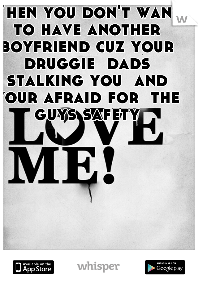 When you don't want to have another boyfriend cuz your druggie  dads stalking you  and your afraid for  the guys safety