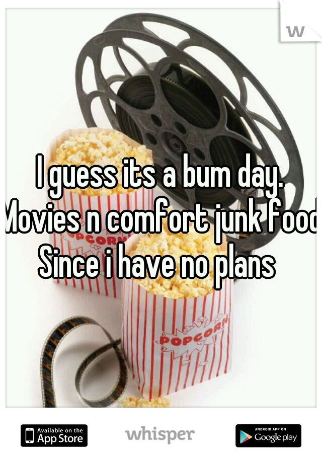 I guess its a bum day. Movies n comfort junk food Since i have no plans