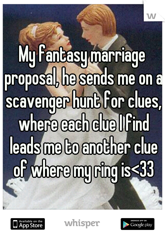 My fantasy marriage proposal, he sends me on a scavenger hunt for clues, where each clue I find leads me to another clue of where my ring is<33