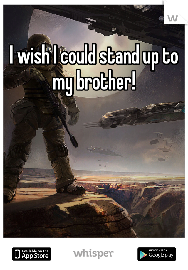I wish I could stand up to my brother!