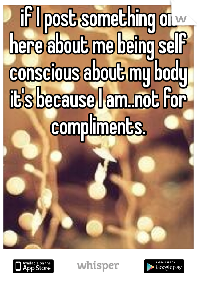 if I post something on here about me being self conscious about my body it's because I am..not for compliments.