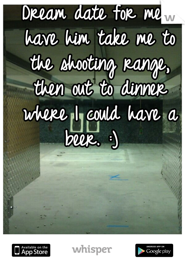 Dream date for me.. have him take me to the shooting range, then out to dinner where I could have a beer. :)
