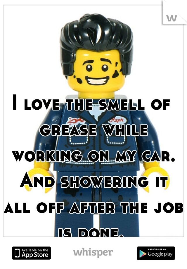 I love the smell of grease while working on my car. And showering it all off after the job is done.
