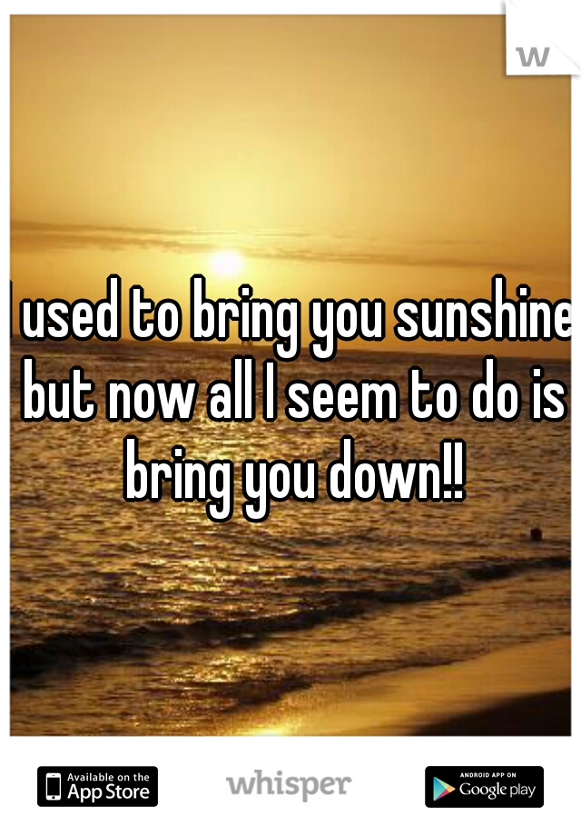 I used to bring you sunshine but now all I seem to do is bring you down!!