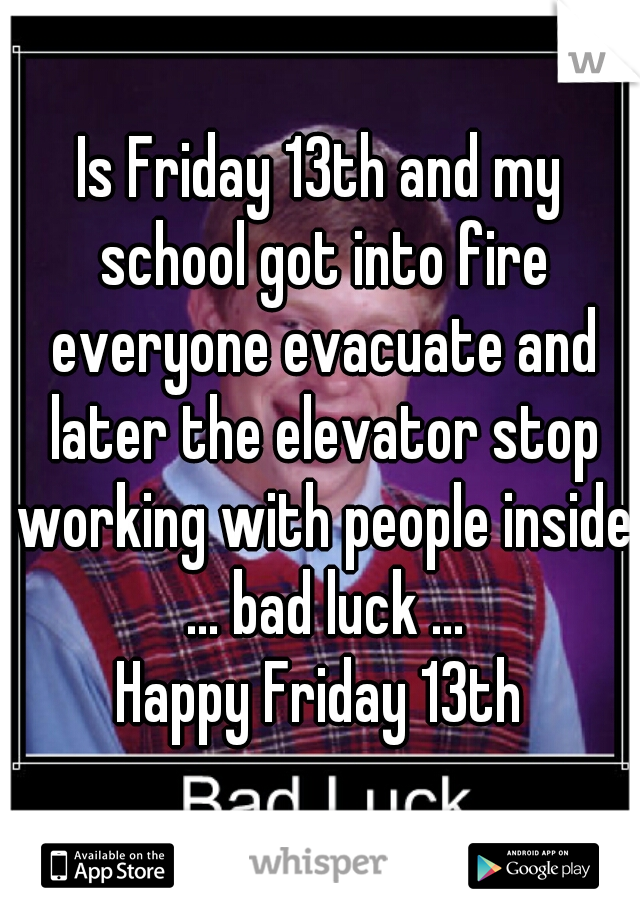 Is Friday 13th and my school got into fire everyone evacuate and later the elevator stop working with people inside ... bad luck ... Happy Friday 13th