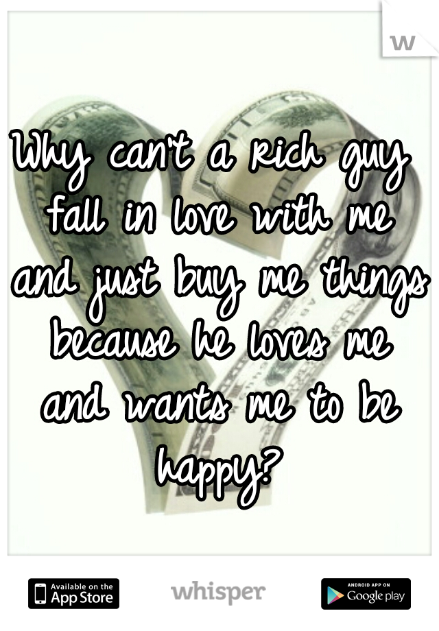 Why can't a rich guy fall in love with me and just buy me things because he loves me and wants me to be happy?