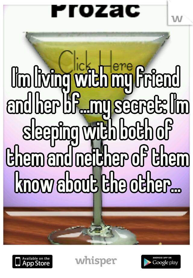 I'm living with my friend and her bf...my secret: I'm sleeping with both of them and neither of them know about the other...