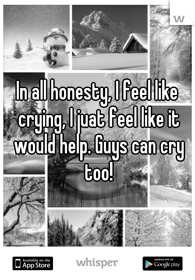 In all honesty, I feel like crying, I juat feel like it would help. Guys can cry too!