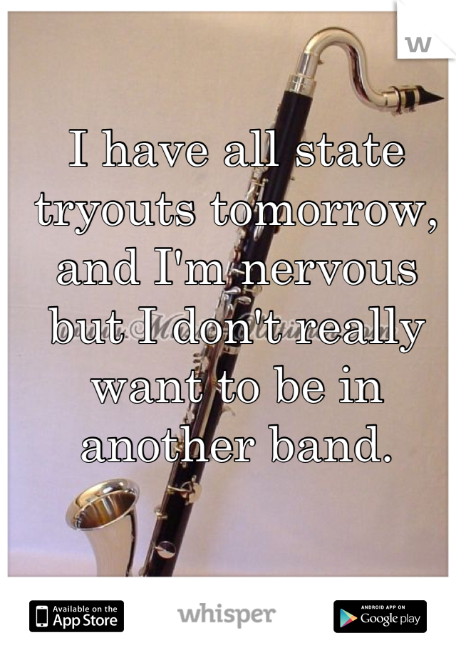I have all state tryouts tomorrow, and I'm nervous but I don't really want to be in another band.