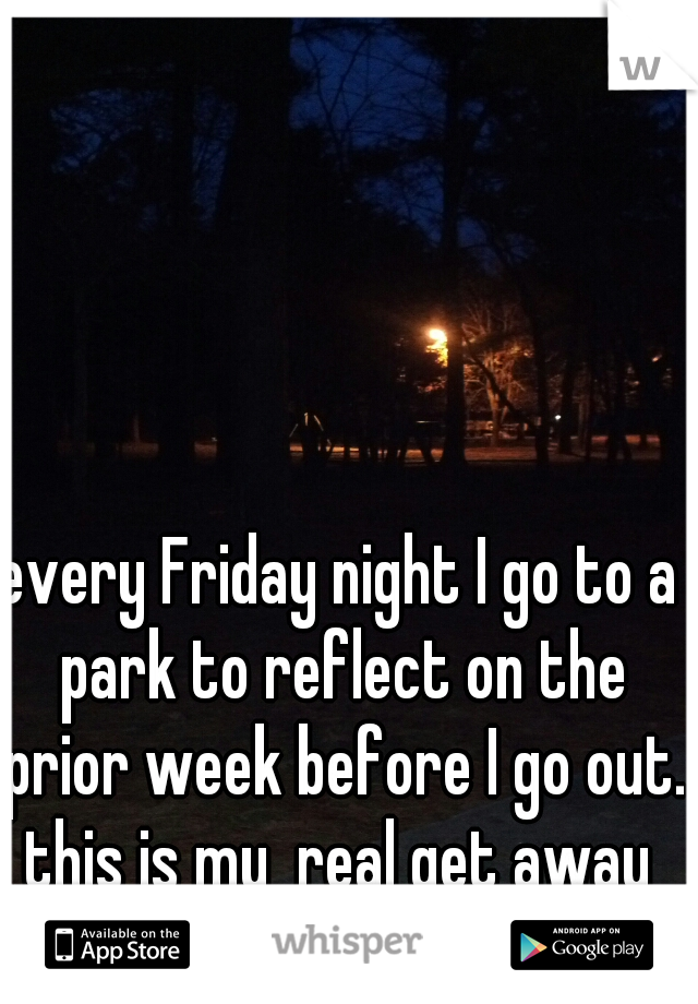 every Friday night I go to a park to reflect on the prior week before I go out. this is my  real get away