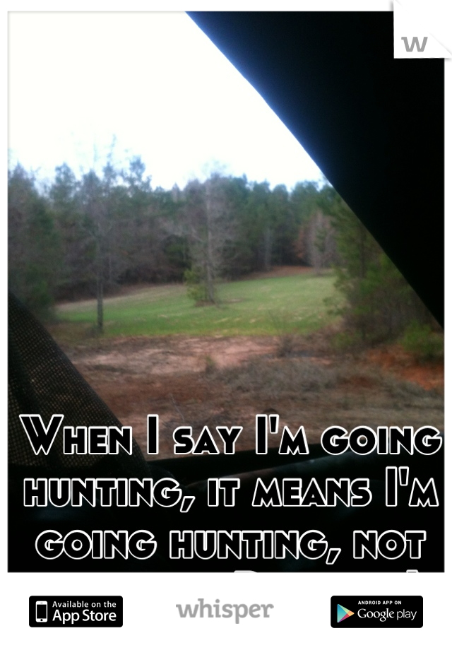 When I say I'm going hunting, it means I'm going hunting, not screwing Pamela ;)