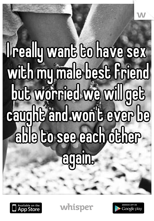 I really want to have sex with my male best friend but worried we will get caught and won't ever be able to see each other again.