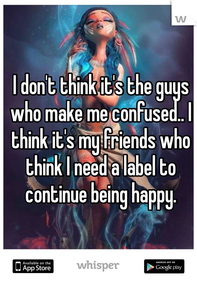 I don't think it's the guys who make me confused.. I think it's my friends who think I need a label to continue being happy.