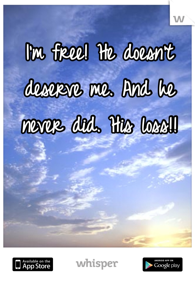 I'm free! He doesn't deserve me. And he never did. His loss!!