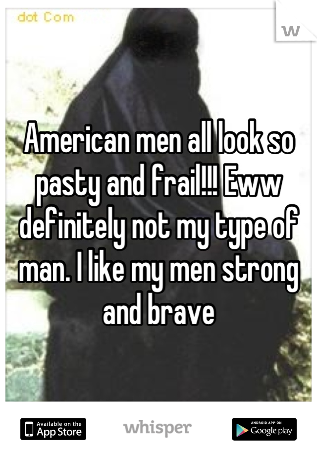 American men all look so pasty and frail!!! Eww definitely not my type of man. I like my men strong and brave