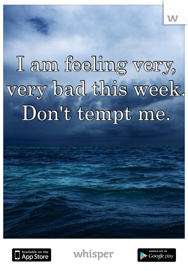 I am feeling very, very bad this week. Don't tempt me.