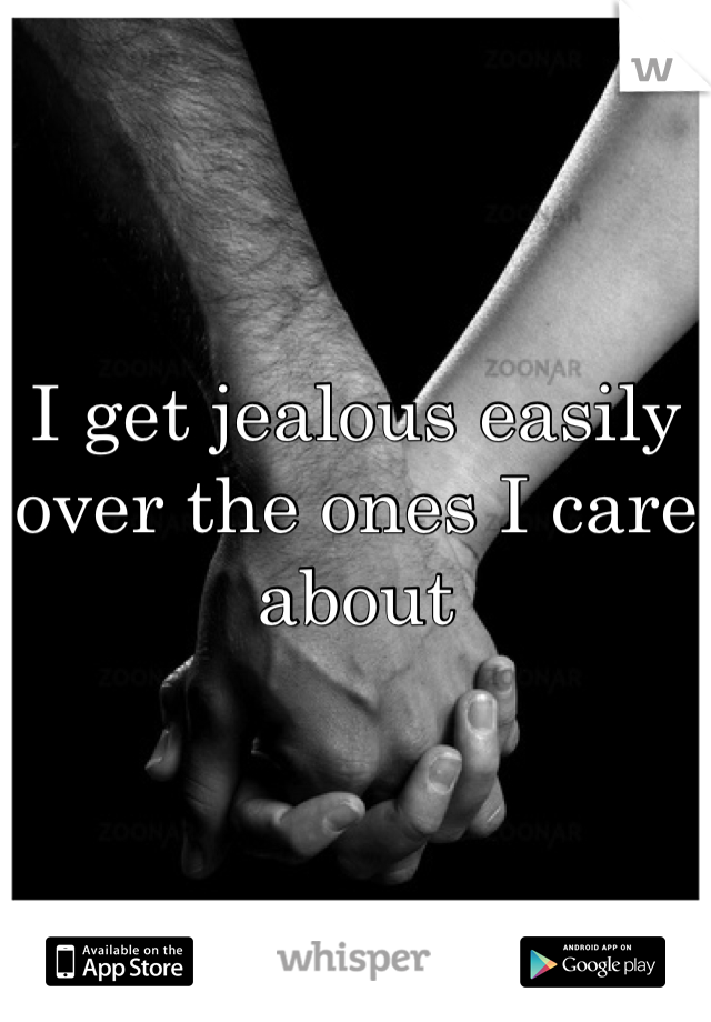 I get jealous easily over the ones I care about