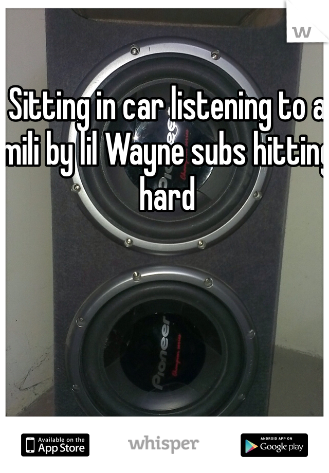 Sitting in car listening to a mili by lil Wayne subs hitting hard