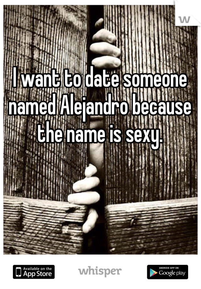 I want to date someone named Alejandro because the name is sexy.