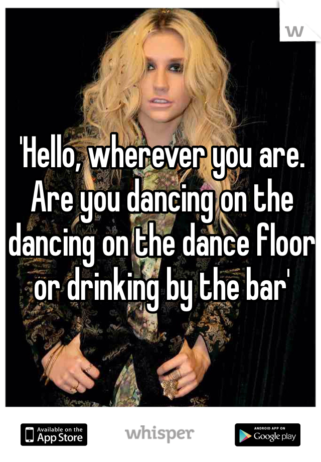'Hello, wherever you are. Are you dancing on the dancing on the dance floor or drinking by the bar'