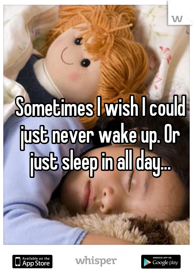 Sometimes I wish I could just never wake up. Or just sleep in all day...
