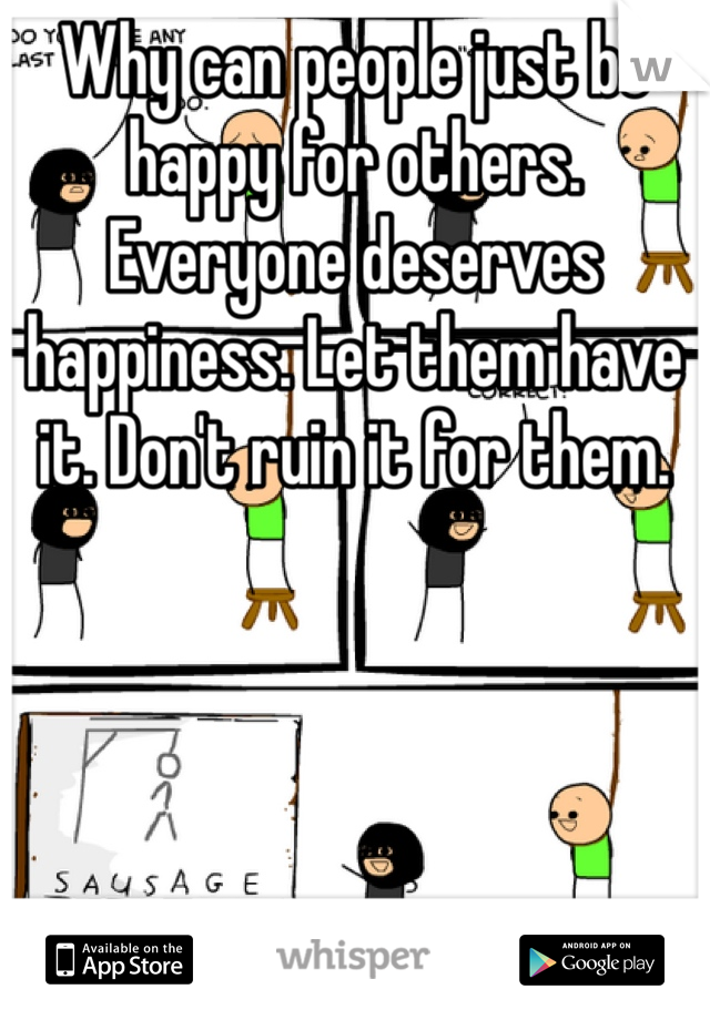 Why can people just be happy for others. Everyone deserves happiness. Let them have it. Don't ruin it for them.