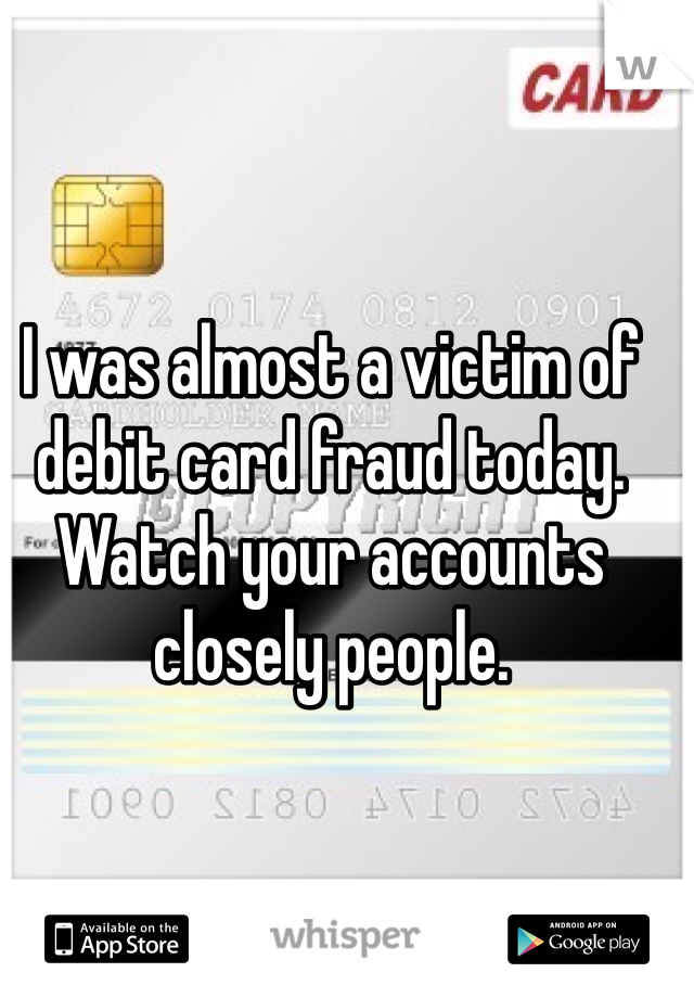 I was almost a victim of debit card fraud today. Watch your accounts closely people.