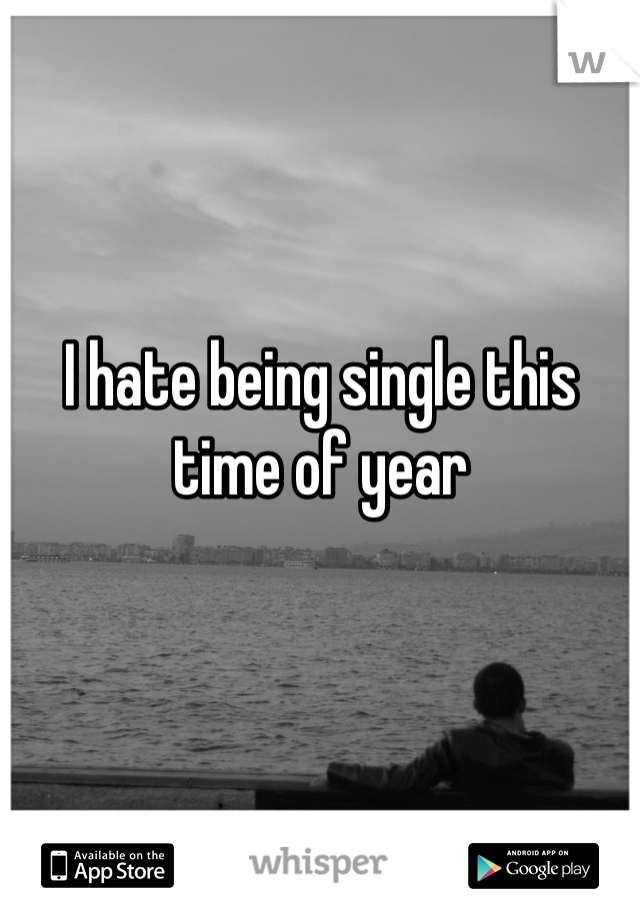 I hate being single this time of year