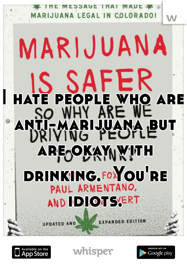 I hate people who are anti-marijuana but are okay with drinking.  You're idiots.