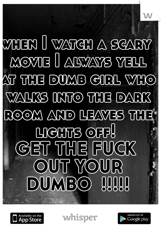 when I watch a scary movie I always yell at the dumb girl who walks into the dark room and leaves the lights off!   GET THE FUCK OUT YOUR DUMBO  !!!!!