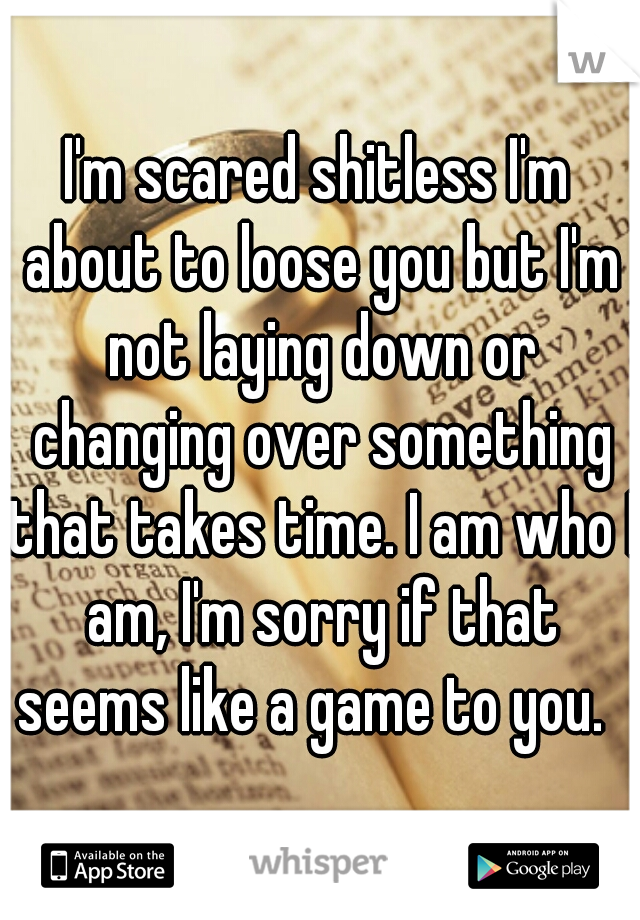 I'm scared shitless I'm about to loose you but I'm not laying down or changing over something that takes time. I am who I am, I'm sorry if that seems like a game to you.