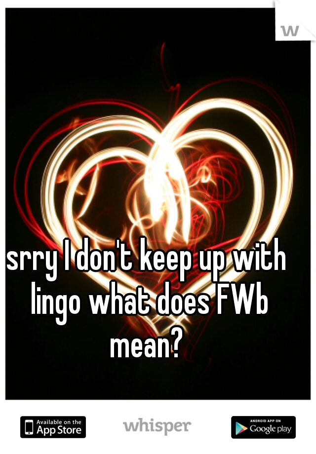 srry I don't keep up with lingo what does FWb mean?